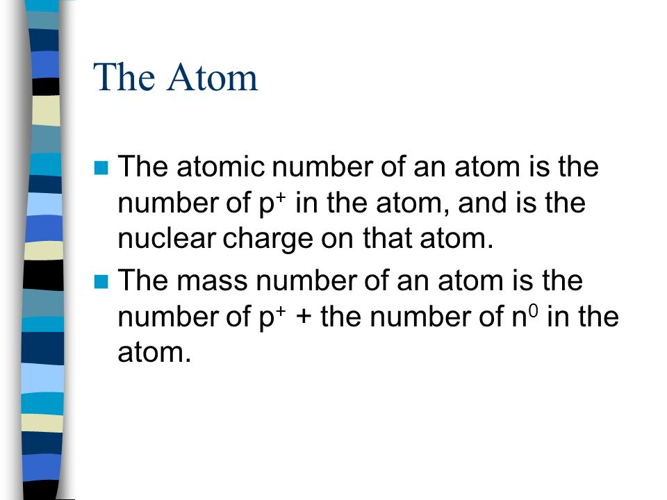 The Atom The atomic number of an atom is the number of p+ in the atom, and is the nuclear charge on that atom.