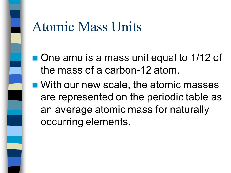 Atomic Mass Units One amu is a mass unit equal to 1/12 of the mass of a carbon-12 atom.