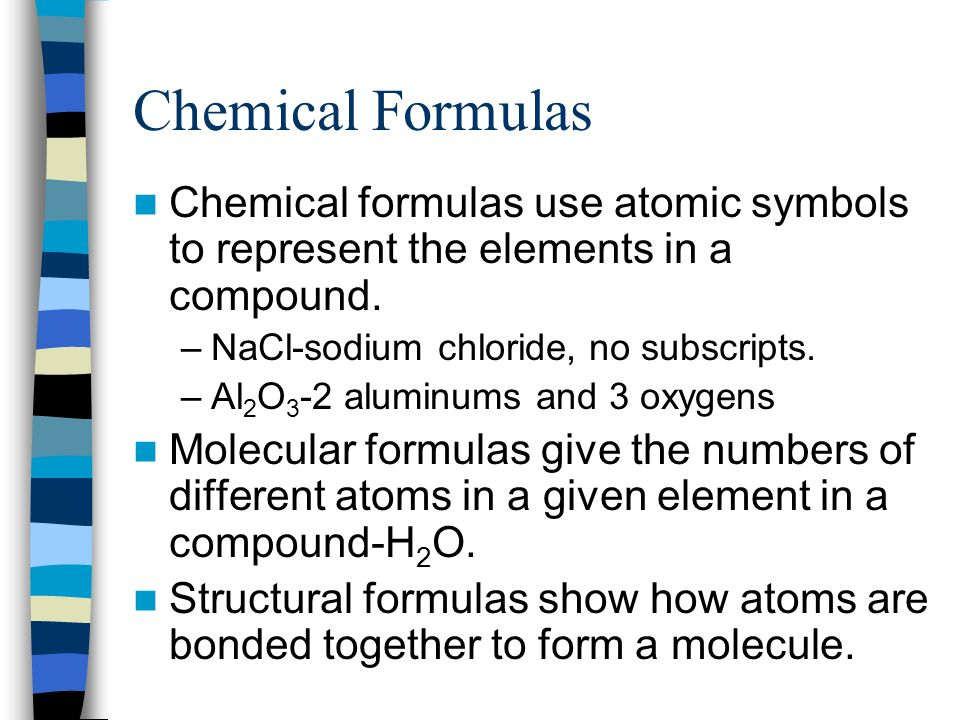Chemical Formulas Chemical formulas use atomic symbols to represent the elements in a compound. NaCl-sodium chloride, no subscripts.