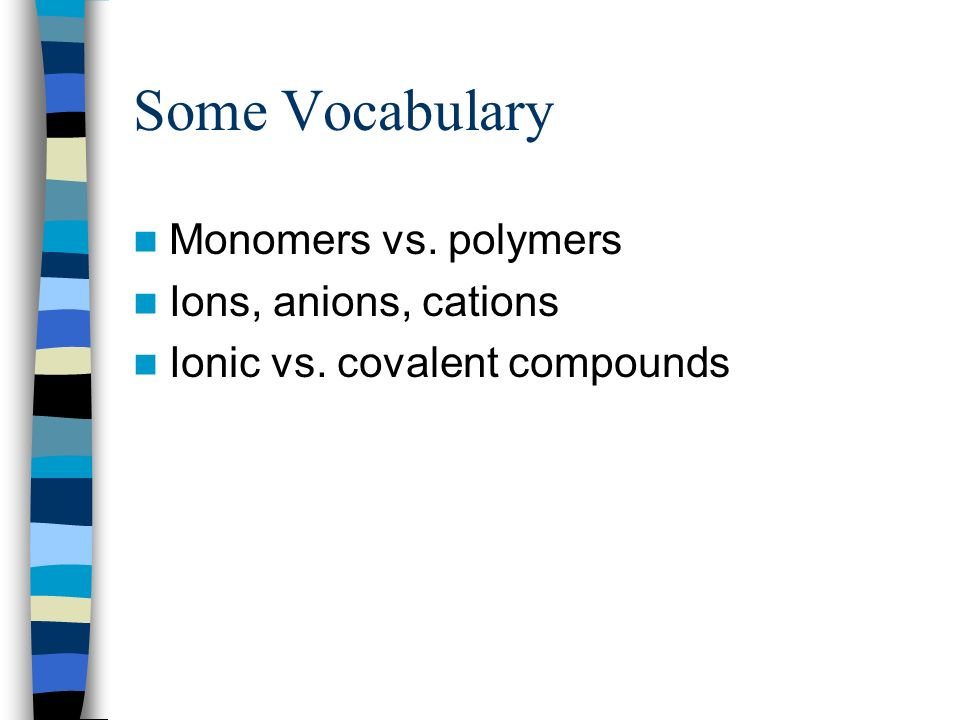 Some Vocabulary Monomers vs. polymers Ions, anions, cations