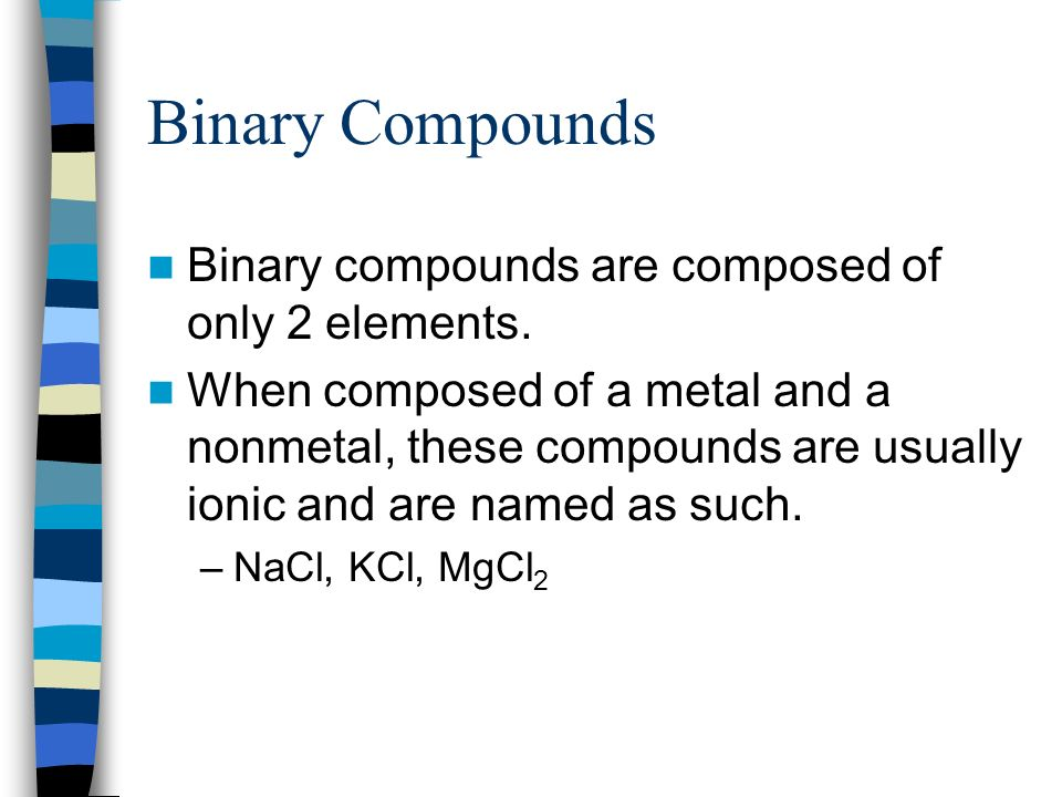 Binary Compounds Binary compounds are composed of only 2 elements.