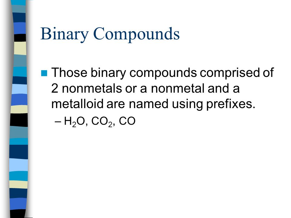 Binary Compounds Those binary compounds comprised of 2 nonmetals or a nonmetal and a metalloid are named using prefixes.