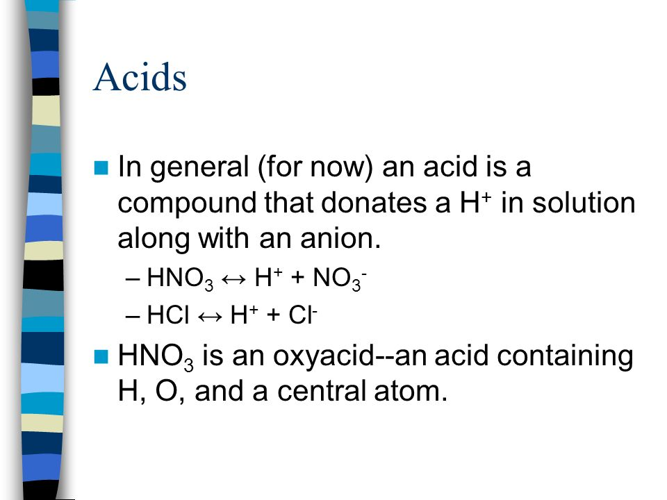 Acids In general (for now) an acid is a compound that donates a H+ in solution along with an anion.