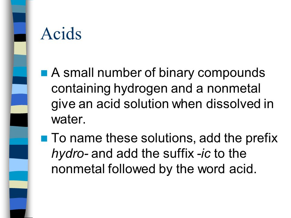 Acids A small number of binary compounds containing hydrogen and a nonmetal give an acid solution when dissolved in water.