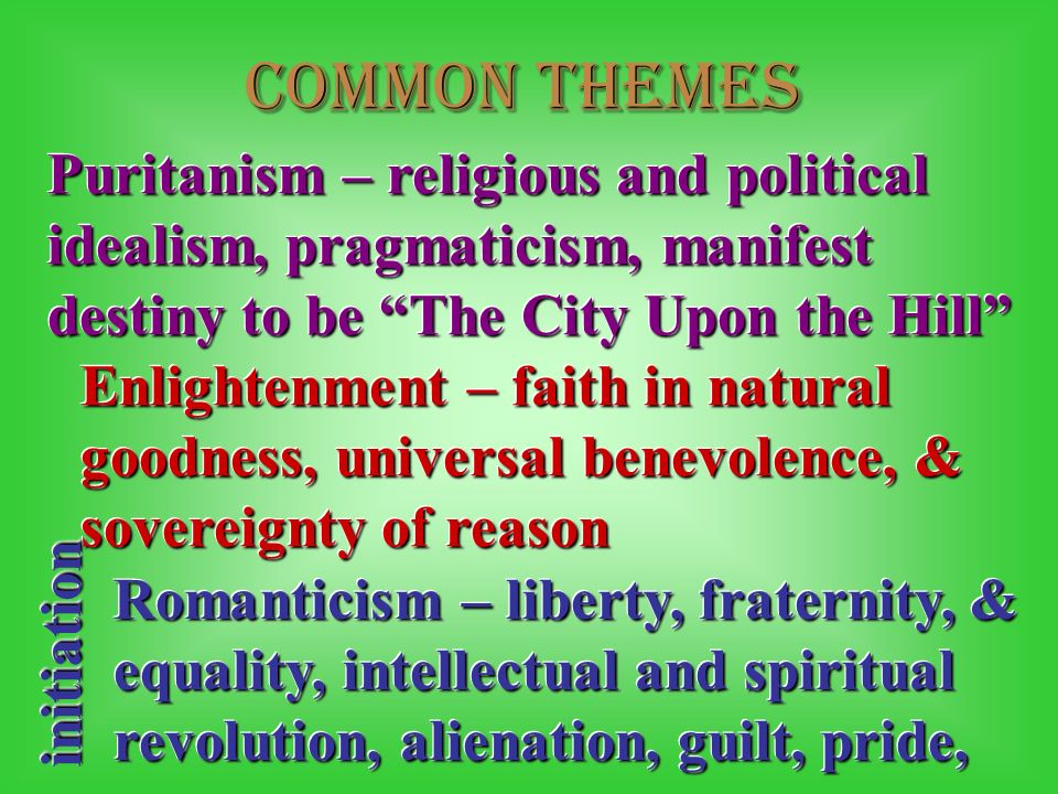 Common themes Puritanism – religious and political idealism, pragmaticism, manifest destiny to be The City Upon the Hill