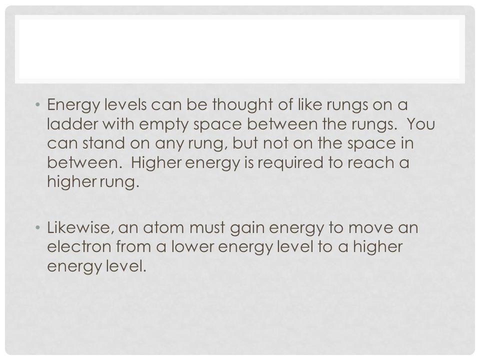 Energy levels can be thought of like rungs on a ladder with empty space between the rungs. You can stand on any rung, but not on the space in between. Higher energy is required to reach a higher rung.