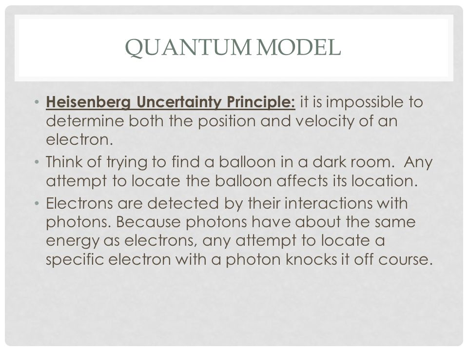 Quantum ModelHeisenberg Uncertainty Principle: it is impossible to determine both the position and velocity of an electron.