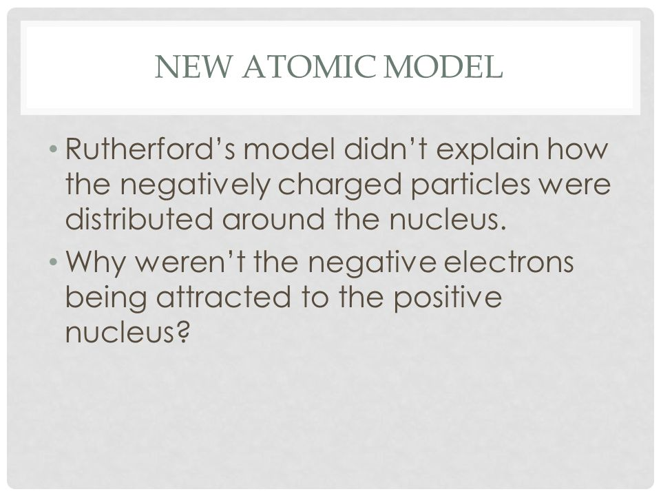 New Atomic ModelRutherford's model didn't explain how the negatively charged particles were distributed around the nucleus.