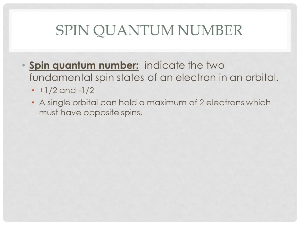Spin quantum number Spin quantum number: indicate the two fundamental spin states of an electron in an orbital.