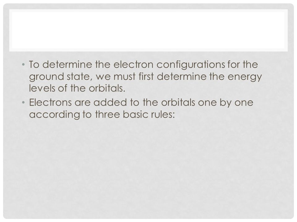 To determine the electron configurations for the ground state, we must first determine the energy levels of the orbitals.