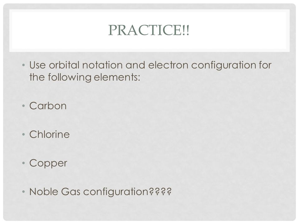 Practice!! Use orbital notation and electron configuration for the following elements: Carbon. Chlorine.