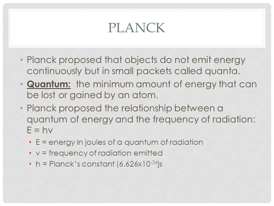 PlanckPlanck proposed that objects do not emit energy continuously but in small packets called quanta.