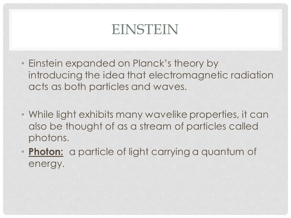 Einstein Einstein expanded on Planck's theory by introducing the idea that electromagnetic radiation acts as both particles and waves.