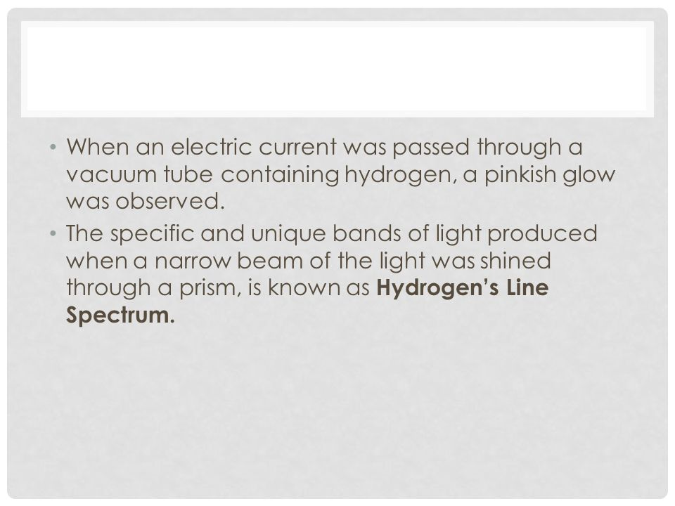 When an electric current was passed through a vacuum tube containing hydrogen, a pinkish glow was observed.