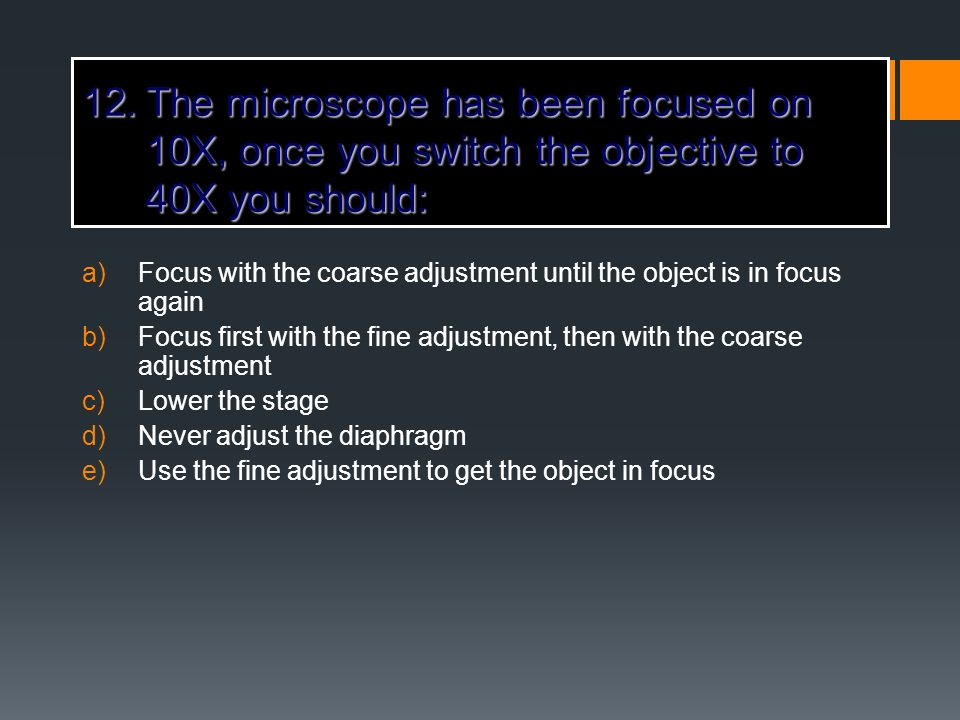 The microscope has been focused on 10X, once you switch the objective to 40X you should: