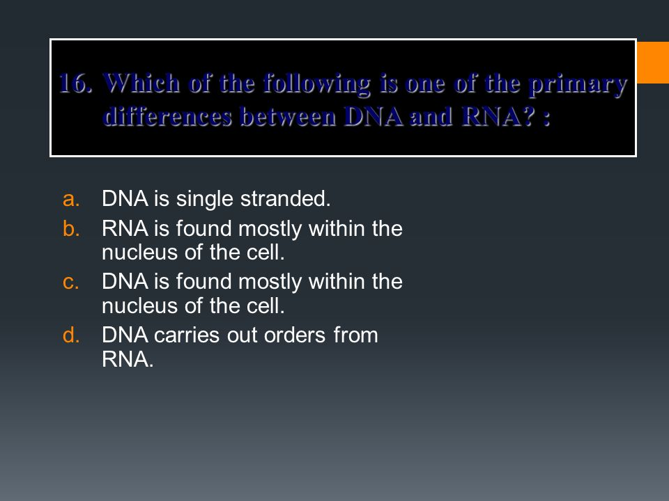 16. Which of the following is one of the primary differences between DNA and RNA :