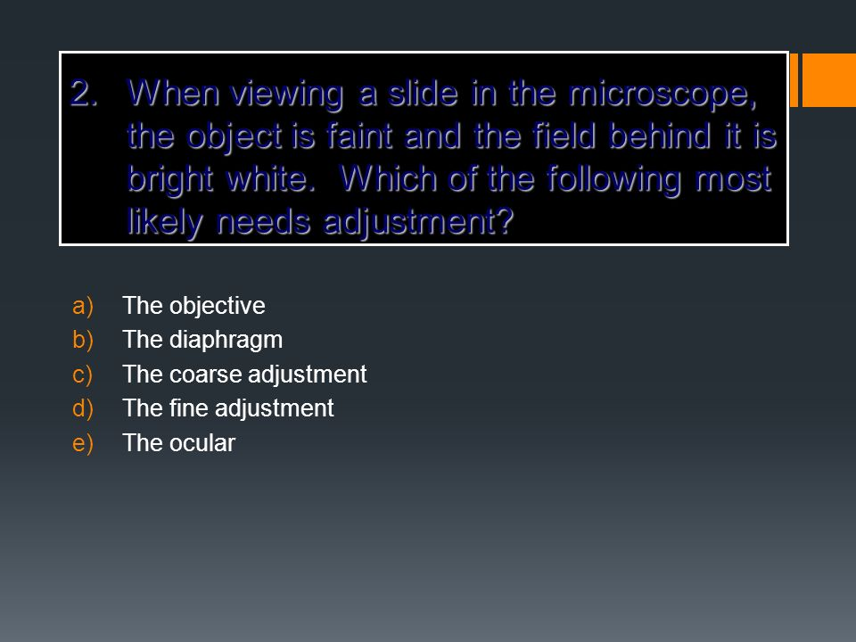 When viewing a slide in the microscope, the object is faint and the field behind it is bright white. Which of the following most likely needs adjustment