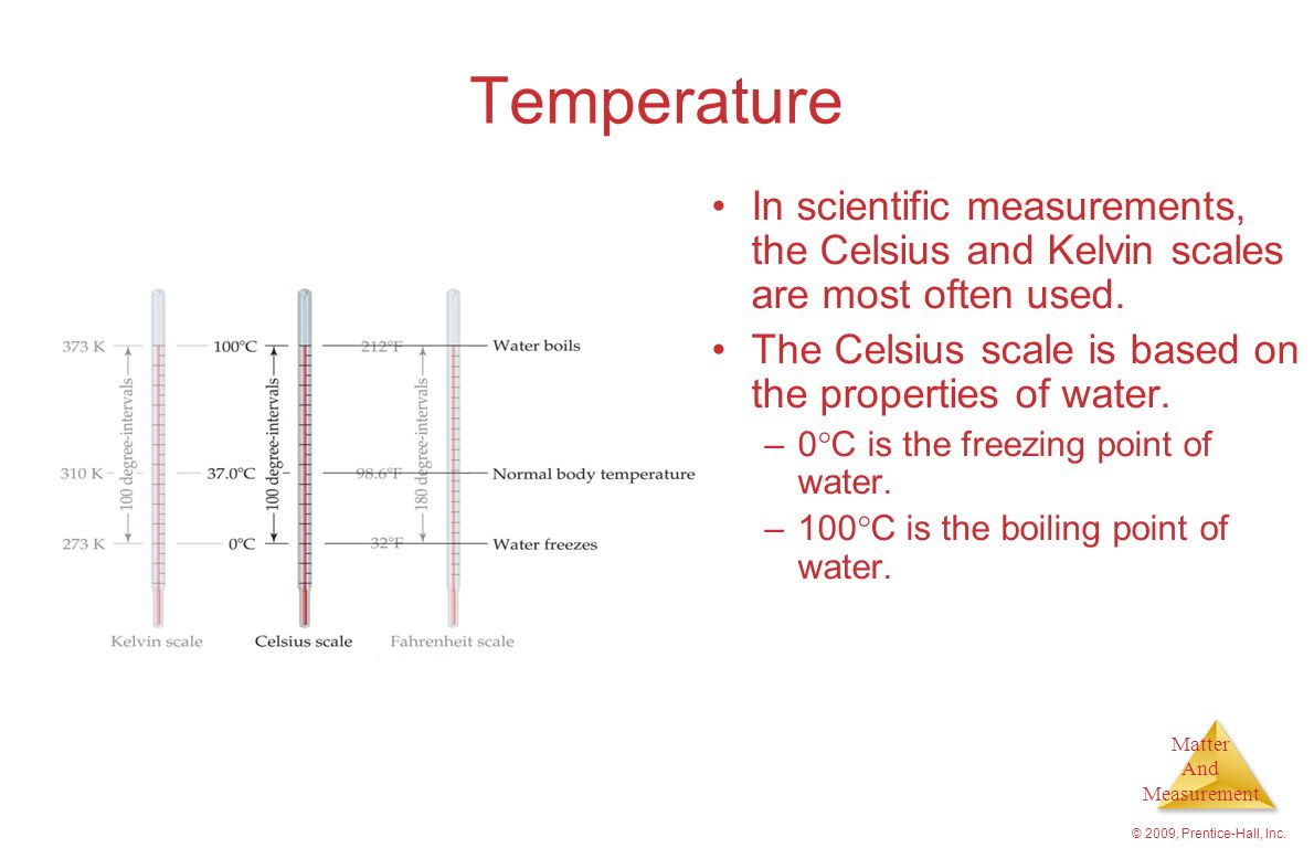 Temperature In scientific measurements, the Celsius and Kelvin scales are most often used. The Celsius scale is based on the properties of water.