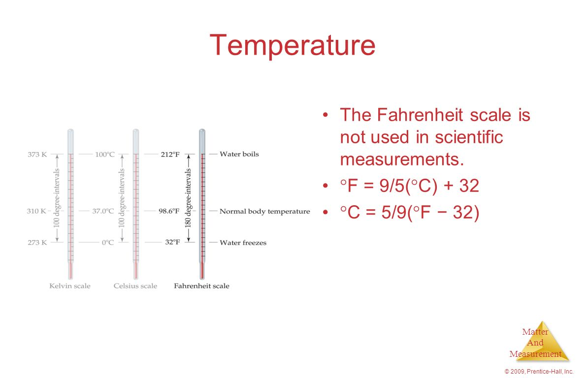 Temperature The Fahrenheit scale is not used in scientific measurements. F = 9/5(C) C = 5/9(F − 32)