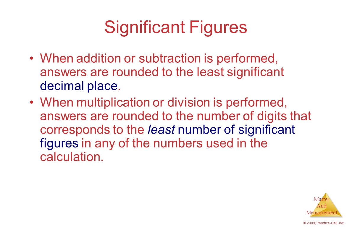 Significant Figures When addition or subtraction is performed, answers are rounded to the least significant decimal place.