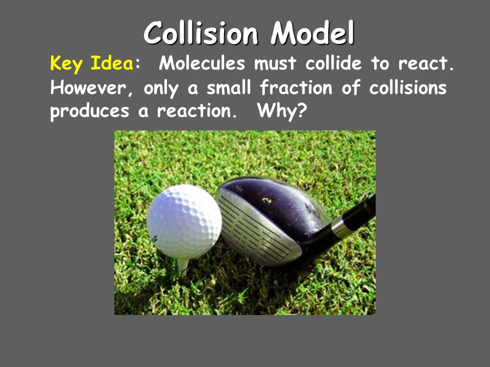 Collision Model Key Idea: Molecules must collide to react.