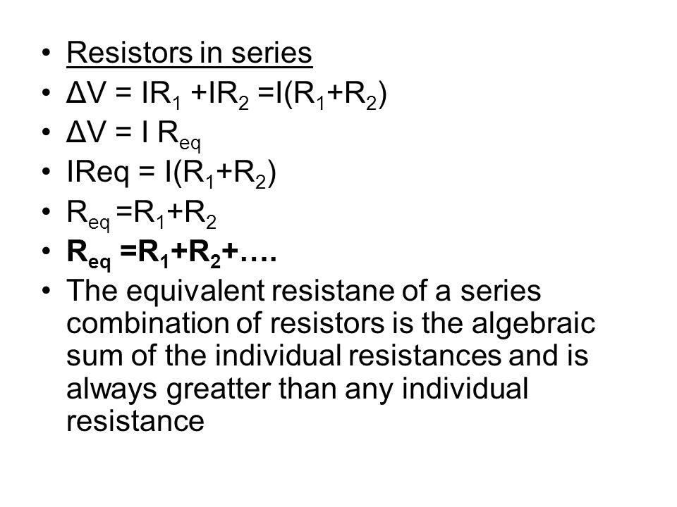 Resistors in series ΔV = IR1 +IR2 =I(R1+R2) ΔV = I Req. IReq = I(R1+R2) Req =R1+R2. Req =R1+R2+….