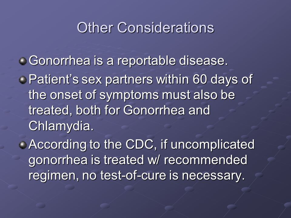 Other Considerations Gonorrhea is a reportable disease.