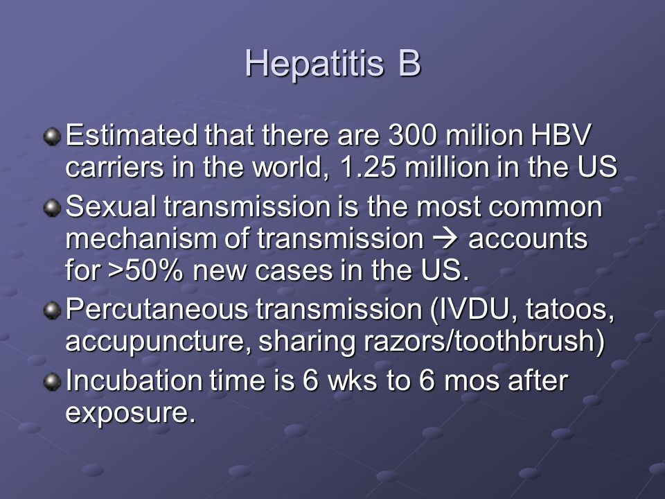 Hepatitis B Estimated that there are 300 milion HBV carriers in the world, 1.25 million in the US.