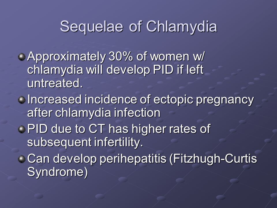 Sequelae of Chlamydia Approximately 30% of women w/ chlamydia will develop PID if left untreated.