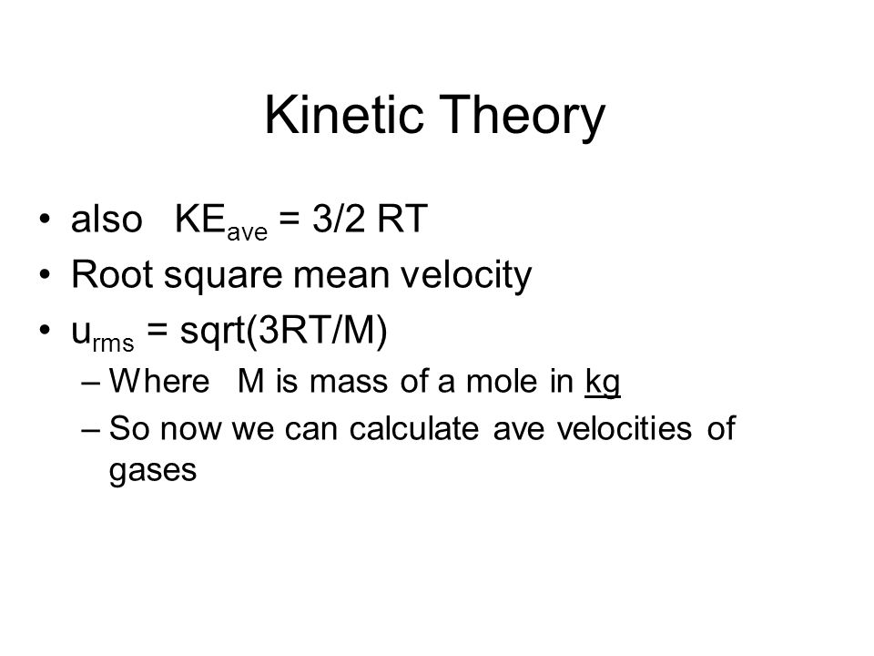 Kinetic Theory also KEave = 3/2 RT Root square mean velocity