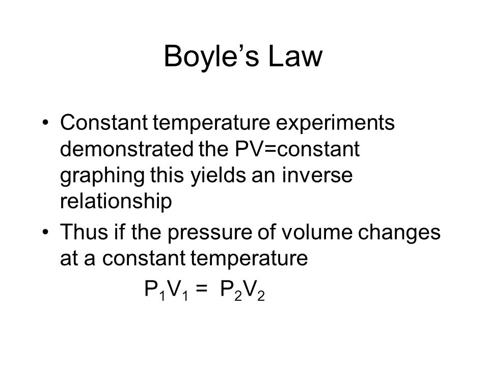 Boyle's Law Constant temperature experiments demonstrated the PV=constant graphing this yields an inverse relationship.