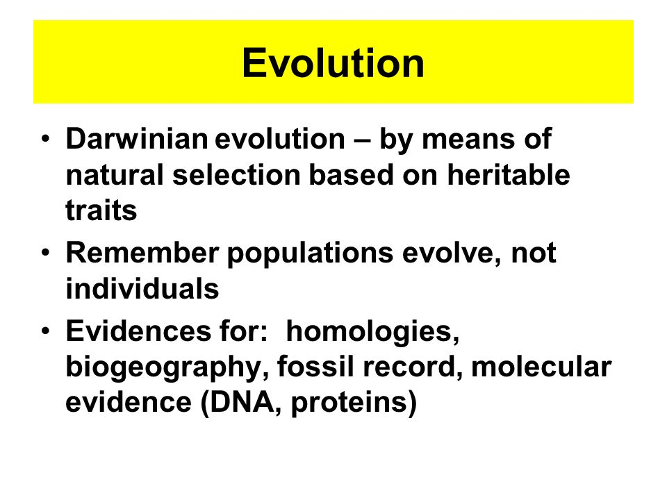 Evolution Darwinian evolution – by means of natural selection based on heritable traits. Remember populations evolve, not individuals.