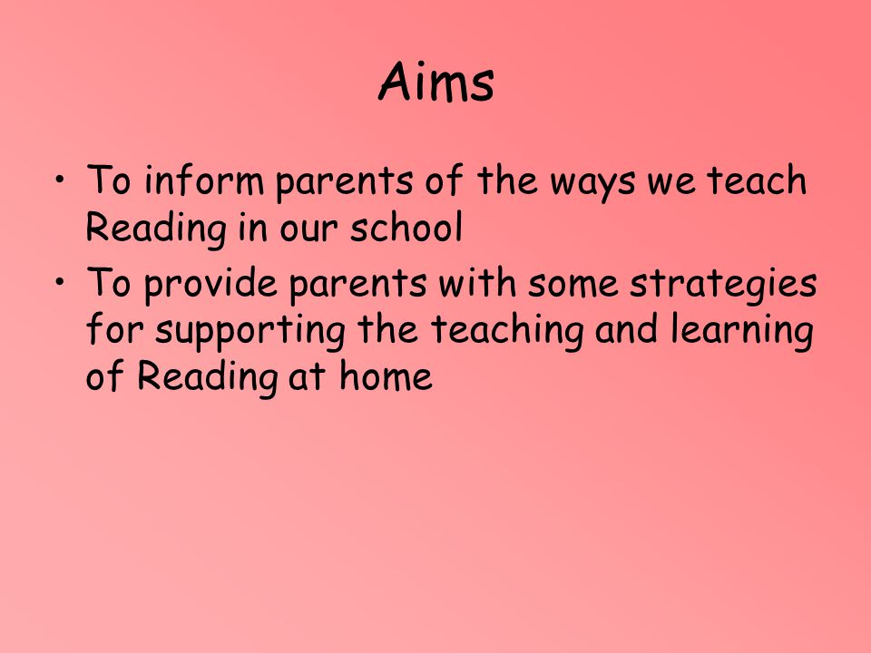 Aims To inform parents of the ways we teach Reading in our school