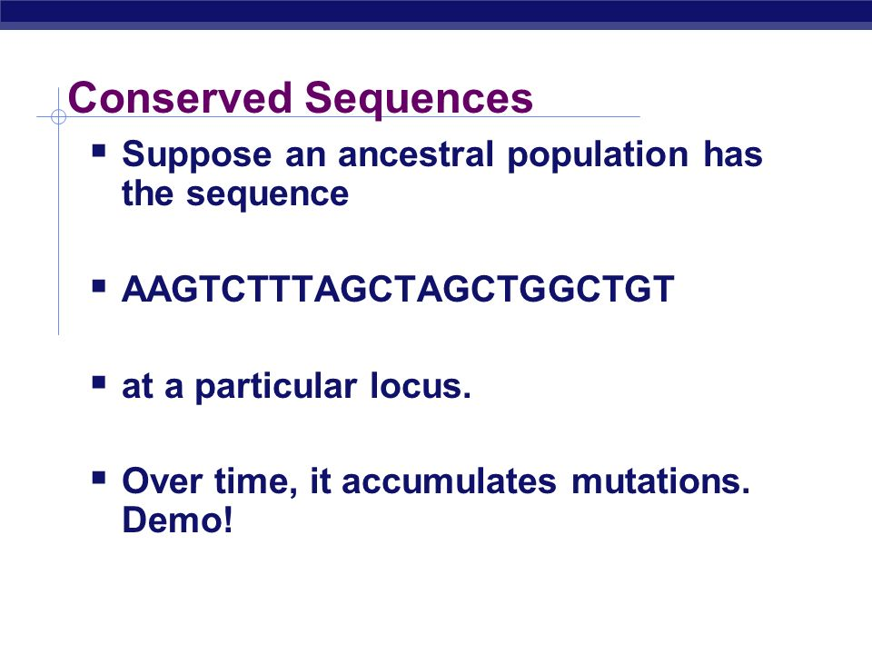 Conserved Sequences Suppose an ancestral population has the sequence