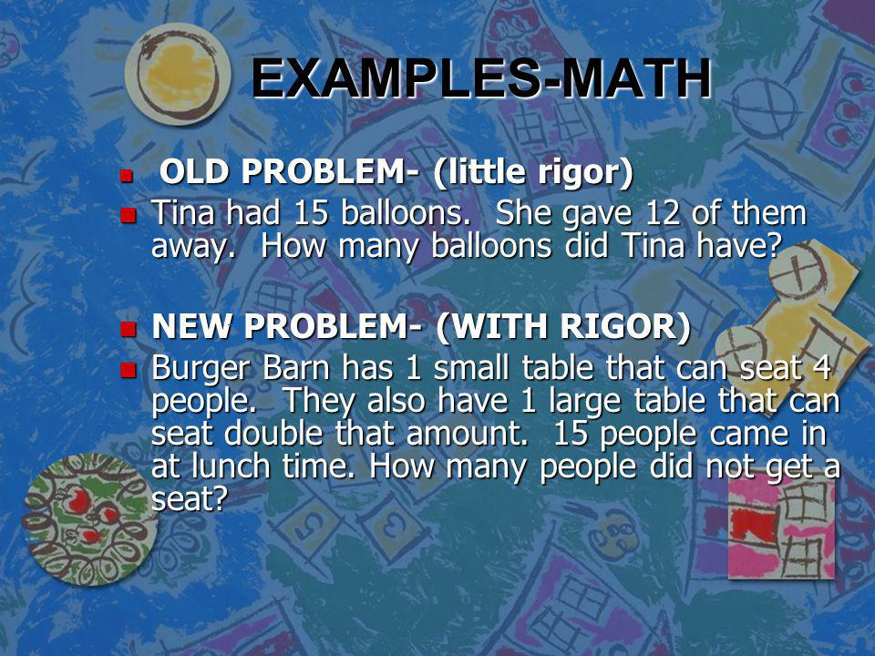 EXAMPLES-MATH OLD PROBLEM- (little rigor) Tina had 15 balloons. She gave 12 of them away. How many balloons did Tina have