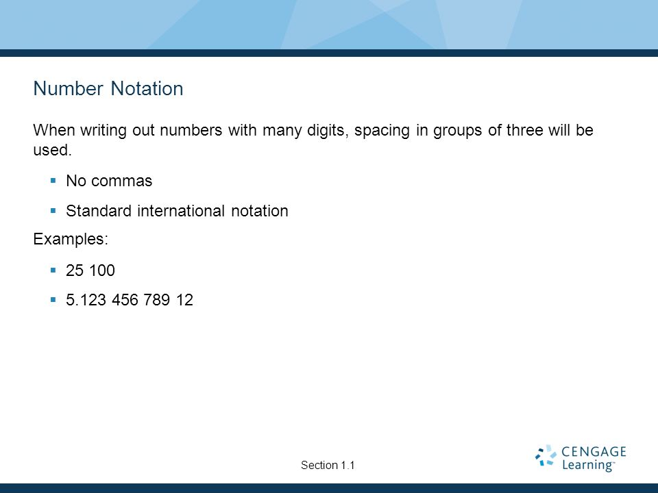 Number NotationWhen writing out numbers with many digits, spacing in groups of three will be used. No commas.