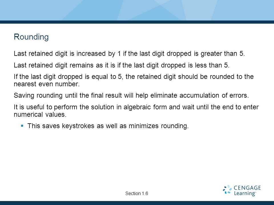 Rounding Last retained digit is increased by 1 if the last digit dropped is greater than 5.