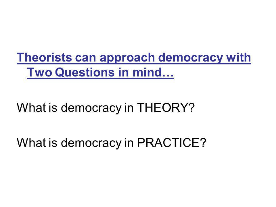 Theorists can approach democracy with Two Questions in mind…