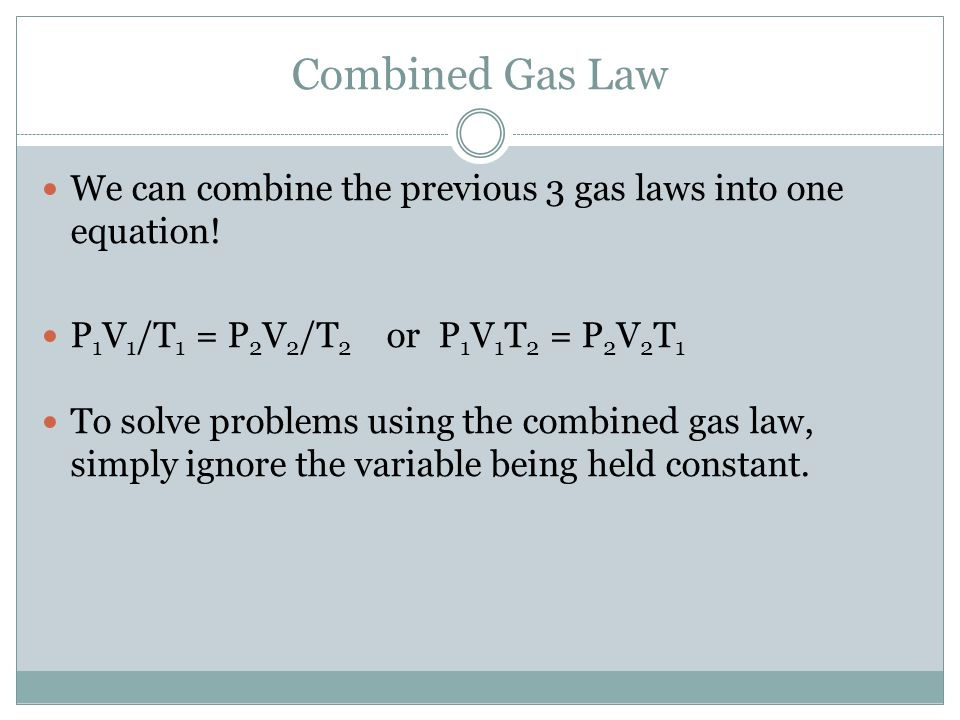 Combined Gas Law We can combine the previous 3 gas laws into one equation! P1V1/T1 = P2V2/T2 or P1V1T2 = P2V2T1.