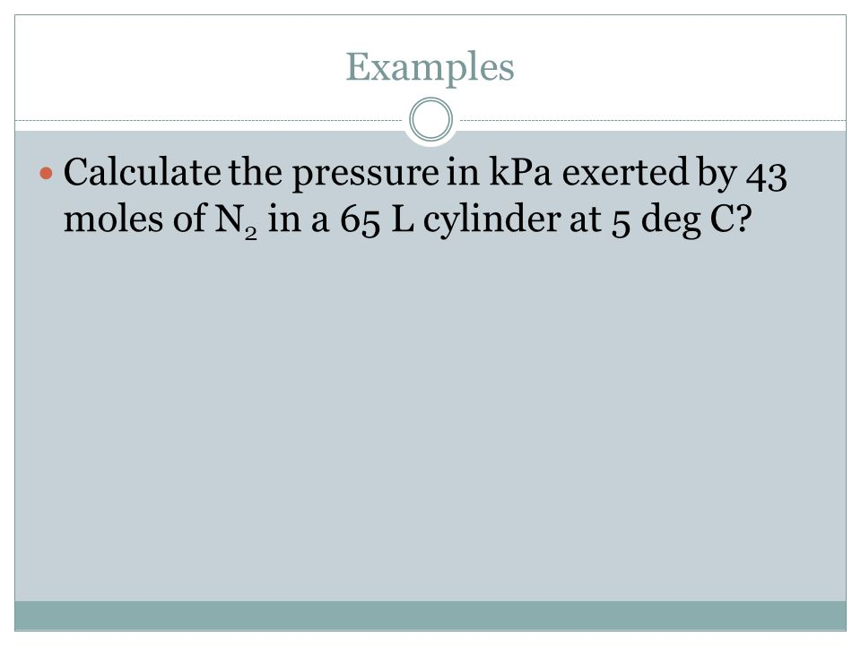 Examples Calculate the pressure in kPa exerted by 43 moles of N2 in a 65 L cylinder at 5 deg C