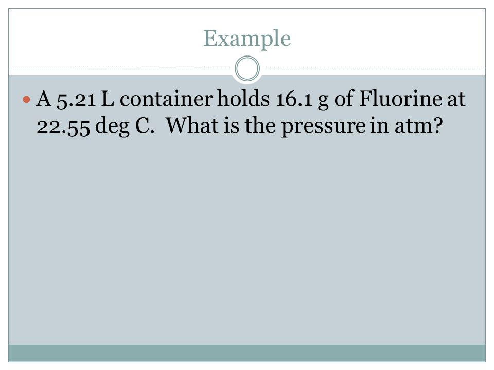 Example A 5.21 L container holds 16.1 g of Fluorine at 22.55 deg C. What is the pressure in atm