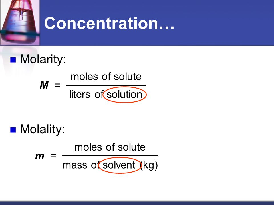 Concentration… Molarity: Molality: moles of solute M =