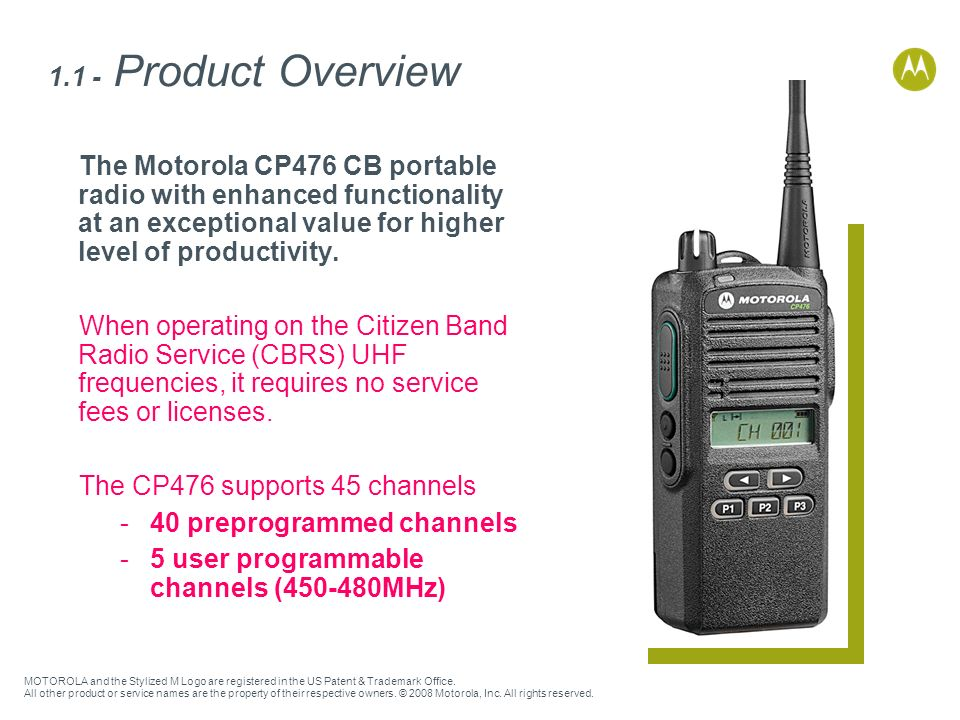 1.1 - Product Overview The Motorola CP476 CB portable radio with enhanced functionality at an exceptional value for higher level of productivity.