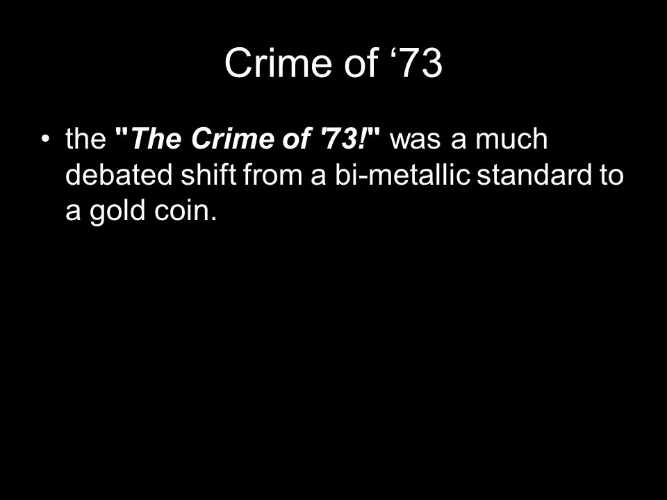 Crime of '73 the The Crime of 73! was a much debated shift from a bi-metallic standard to a gold coin.