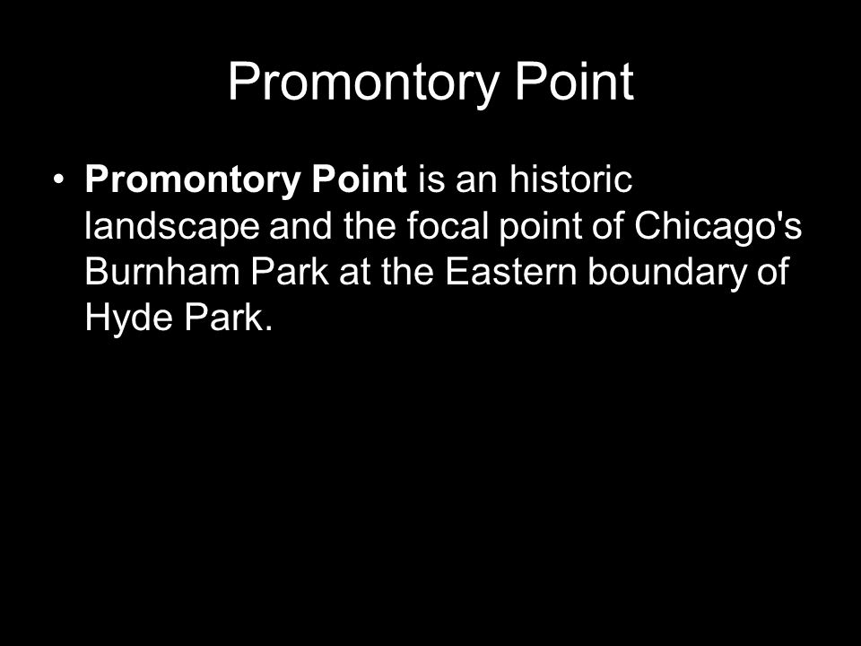 Promontory Point Promontory Point is an historic landscape and the focal point of Chicago s Burnham Park at the Eastern boundary of Hyde Park.