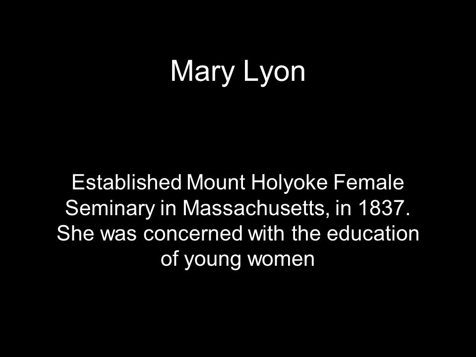 Mary Lyon Established Mount Holyoke Female Seminary in Massachusetts, in 1837.