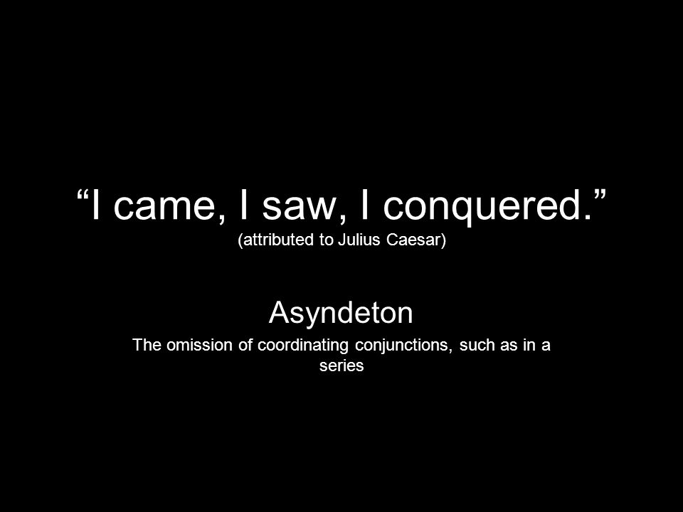 I came, I saw, I conquered. (attributed to Julius Caesar)