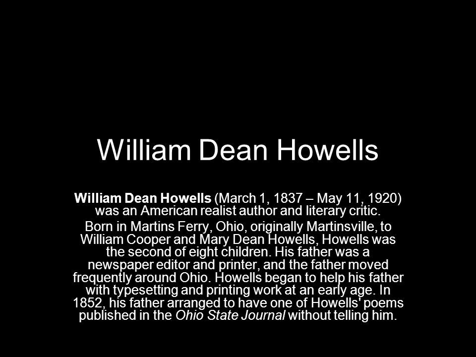 William Dean Howells William Dean Howells (March 1, 1837 – May 11, 1920) was an American realist author and literary critic.
