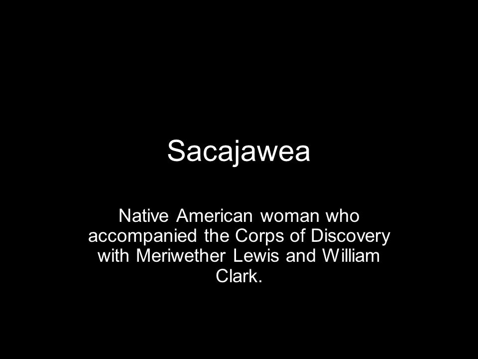 Sacajawea Native American woman who accompanied the Corps of Discovery with Meriwether Lewis and William Clark.