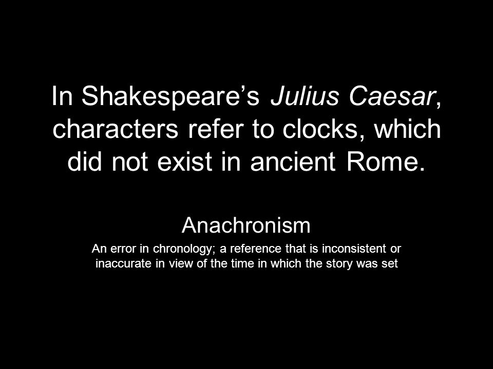 In Shakespeare's Julius Caesar, characters refer to clocks, which did not exist in ancient Rome.